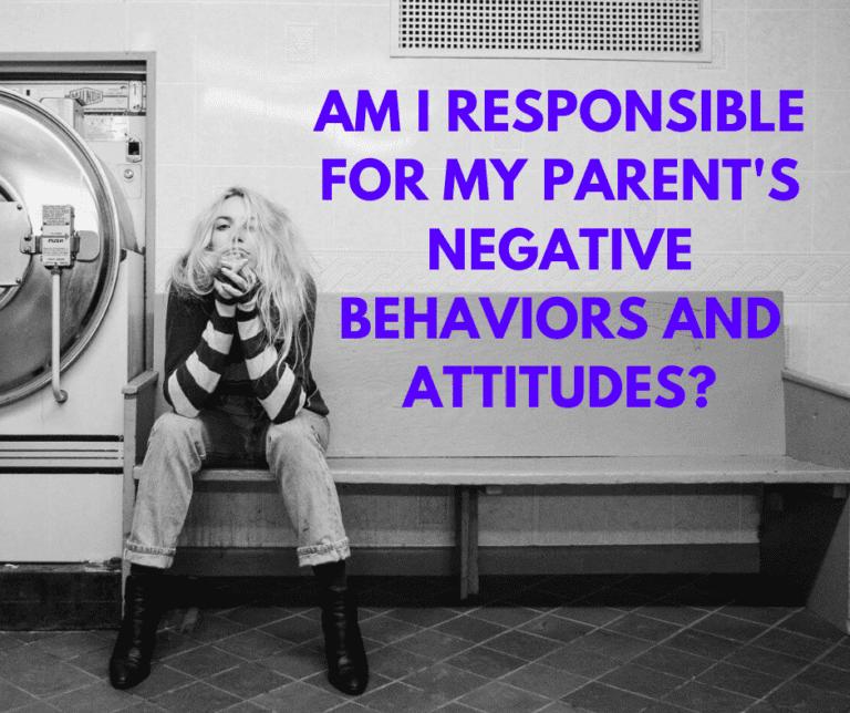 Am I responsible for my parent's negative behaviors and attitudes?